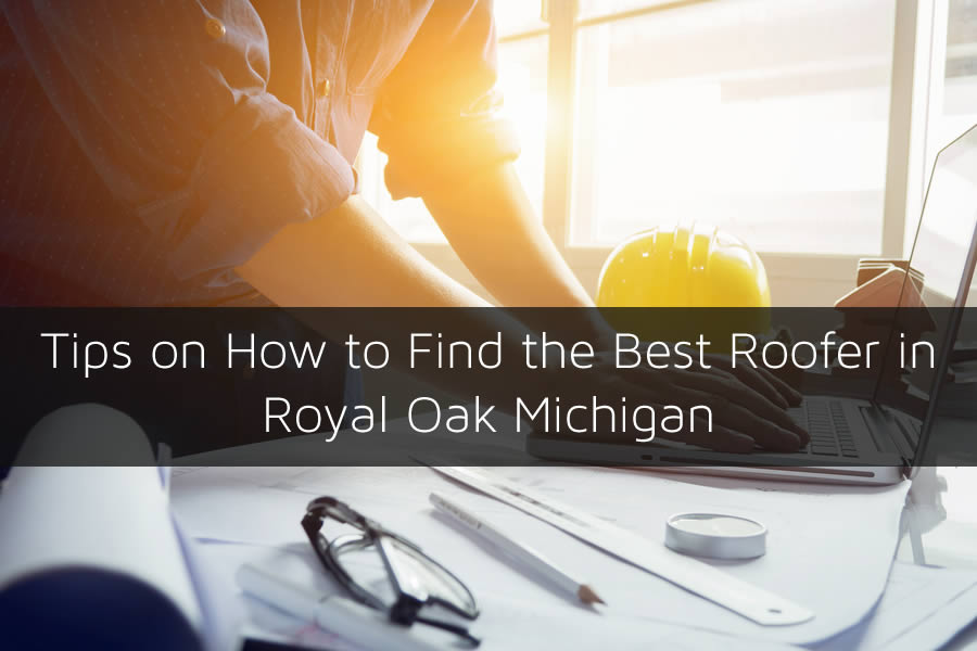 Tips on How to Find the Best Roofer in Royal Oak Michigan
