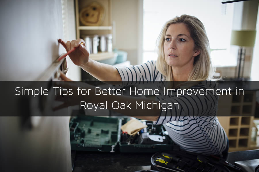 Simple Tips for Better Home Improvement in Royal Oak Michigan