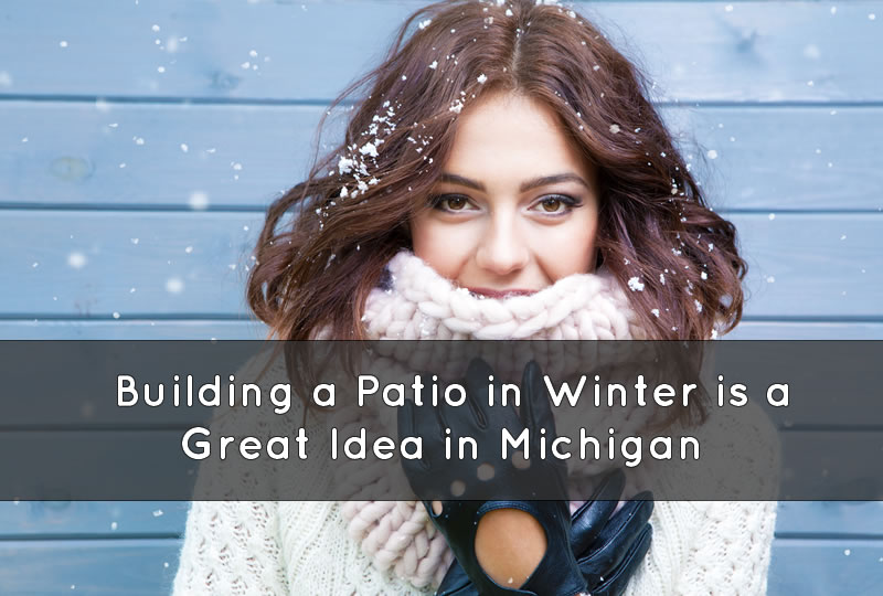Building a Patio in Winter is a Great Idea in Michigan