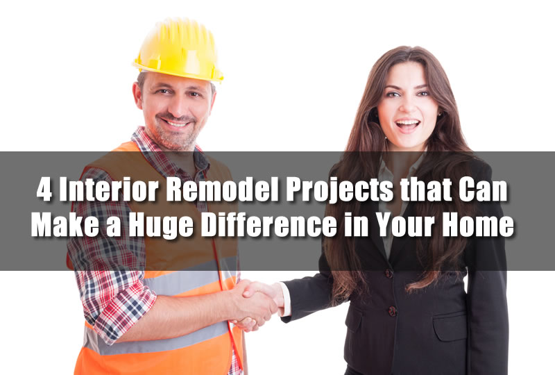 4 Interior Remodel Projects that Can Make a Huge Difference in Your Home