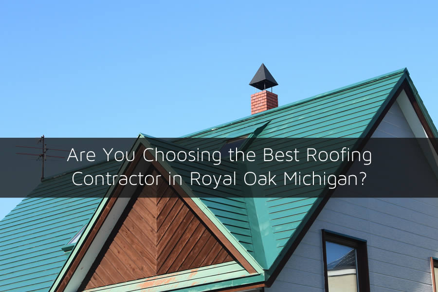 Are You Choosing The Best Roofing Contractor In Royal Oak